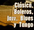Clásica, Boleros, Jazz, Blues y Tango